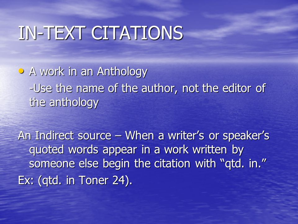 IN-TEXT CITATIONS A work in an Anthology A work in an Anthology -Use the name of the author, not the editor of the anthology An Indirect source – When a writer's or speaker's quoted words appear in a work written by someone else begin the citation with qtd.