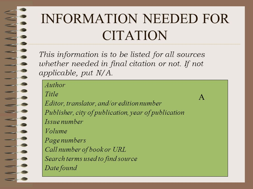 INFORMATION NEEDED FOR CITATION Author Title Editor, translator, and/or edition number Publisher, city of publication, year of publication Issue number Volume Page numbers Call number of book or URL Search terms used to find source Date found A This information is to be listed for all sources whether needed in final citation or not.