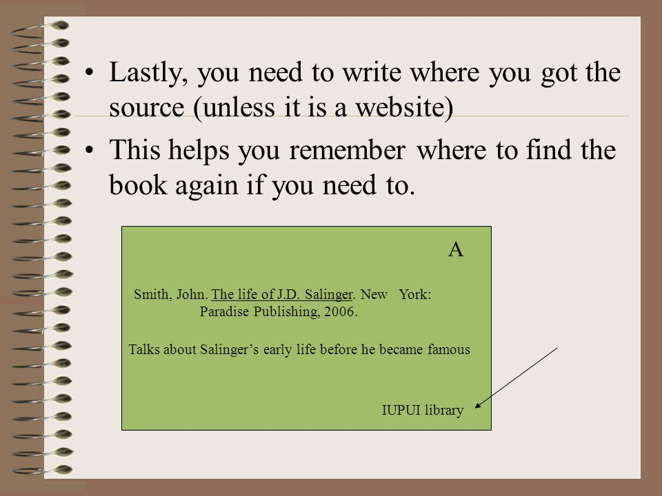 Lastly, you need to write where you got the source (unless it is a website) This helps you remember where to find the book again if you need to.