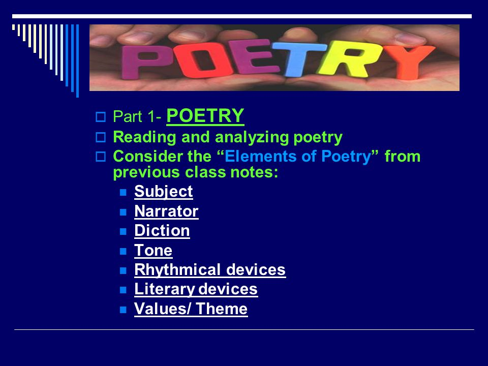 " Part 1- POETRY  Reading and analyzing poetry  Consider the ""Elements of Poetry"" from previous class notes: Subject Narrator Diction Tone Rhythmica"