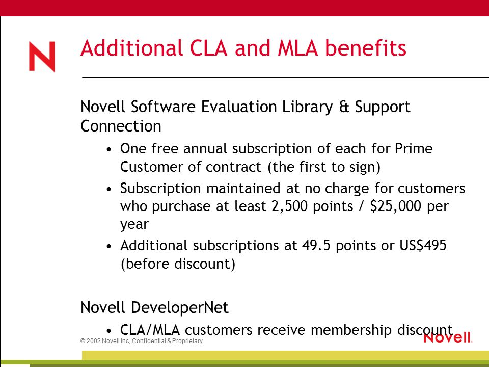 © 2002 Novell Inc, Confidential & Proprietary Additional CLA and MLA benefits Novell Software Evaluation Library & Support Connection One free annual subscription of each for Prime Customer of contract (the first to sign) Subscription maintained at no charge for customers who purchase at least 2,500 points / $25,000 per year Additional subscriptions at 49.5 points or US$495 (before discount) Novell DeveloperNet CLA/MLA customers receive membership discount