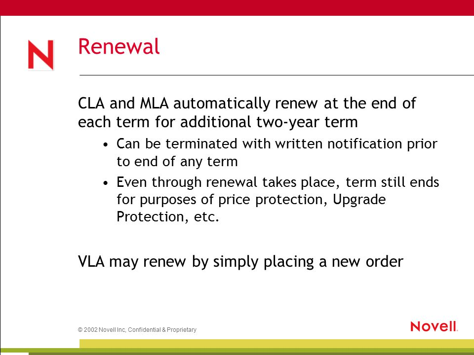 © 2002 Novell Inc, Confidential & Proprietary Renewal CLA and MLA automatically renew at the end of each term for additional two-year term Can be terminated with written notification prior to end of any term Even through renewal takes place, term still ends for purposes of price protection, Upgrade Protection, etc.