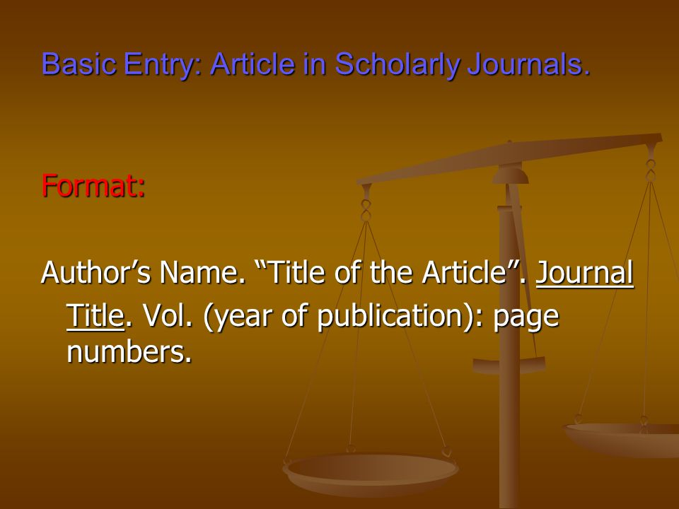 Basic Entry: Article in Scholarly Journals. Format: Author's Name.