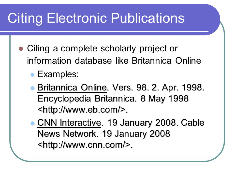 Citing Electronic Publications Citing a complete scholarly project or information database like Britannica Online Examples: Britannica Online.