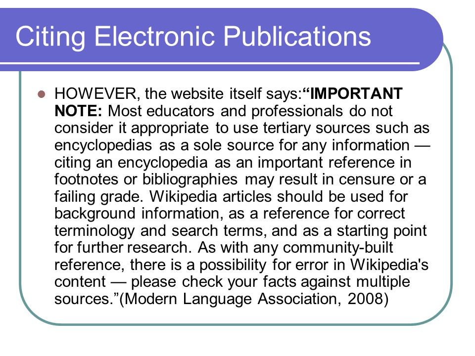 Citing Electronic Publications HOWEVER, the website itself says: IMPORTANT NOTE: Most educators and professionals do not consider it appropriate to use tertiary sources such as encyclopedias as a sole source for any information — citing an encyclopedia as an important reference in footnotes or bibliographies may result in censure or a failing grade.