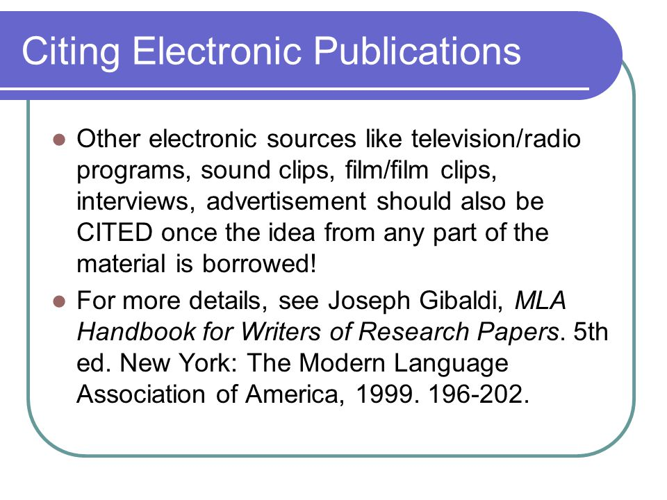 Citing Electronic Publications Other electronic sources like television/radio programs, sound clips, film/film clips, interviews, advertisement should also be CITED once the idea from any part of the material is borrowed.