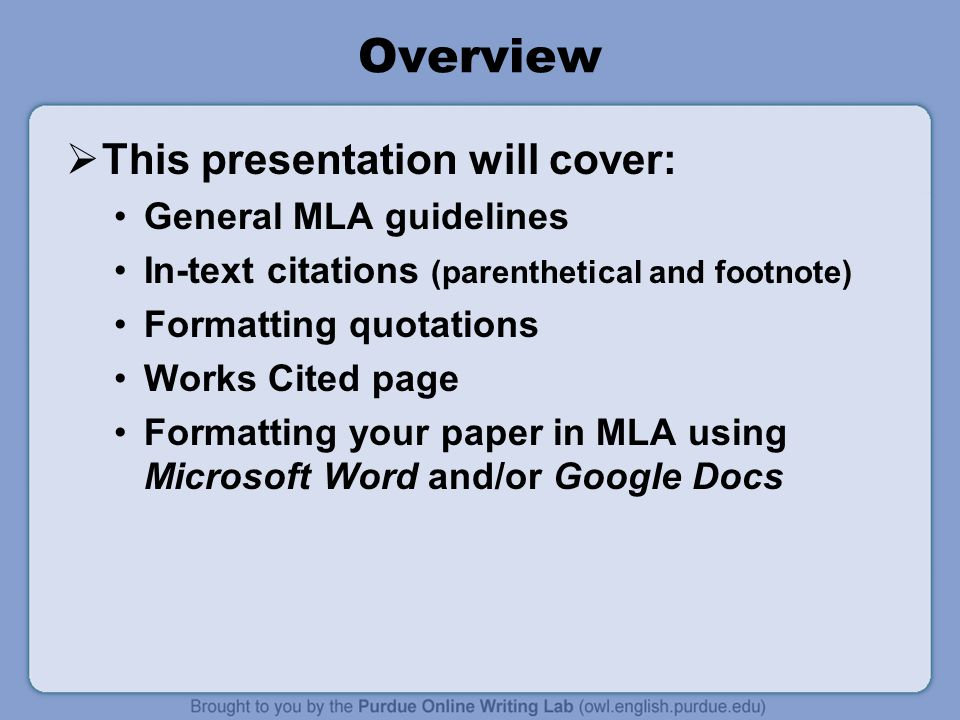 Overview  This presentation will cover: General MLA guidelines In-text citations (parenthetical and footnote) Formatting quotations Works Cited page