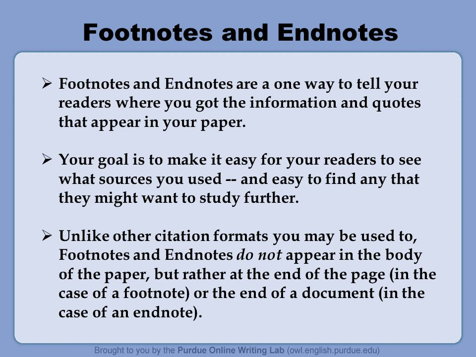 Footnotes and Endnotes  Footnotes and Endnotes are a one way to tell your readers where you got the information and quotes that appear in your paper.