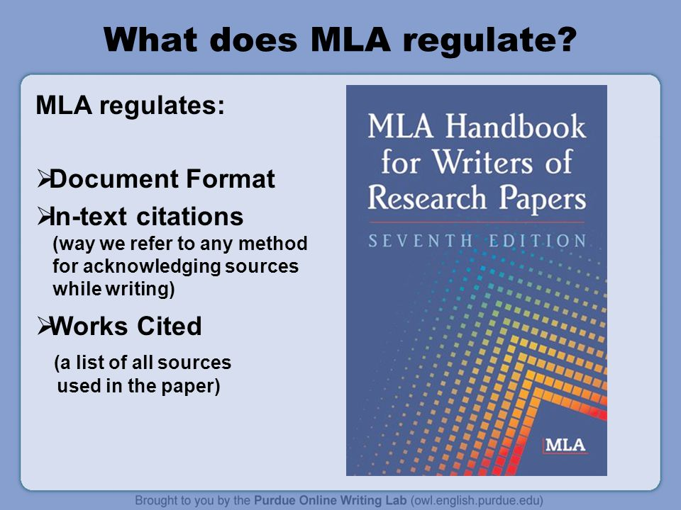 What does MLA regulate? MLA regulates:  Document Format  In-text citations (way we refer to any method for acknowledging sources while writing)  Wo