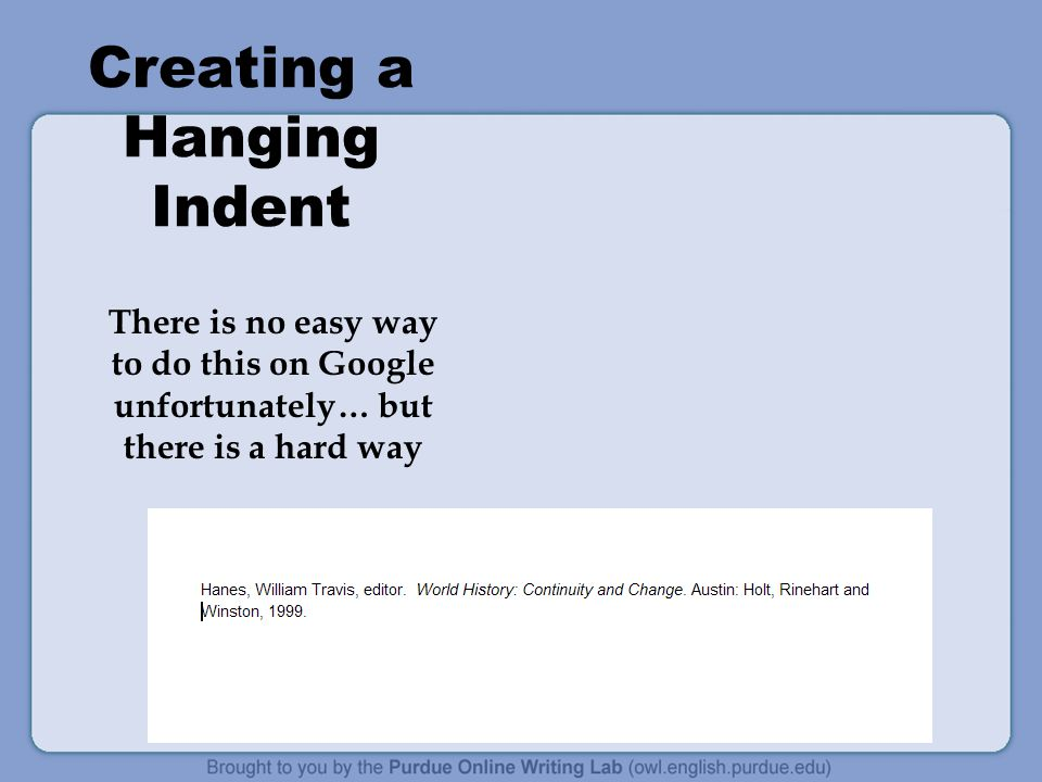 Creating a Hanging Indent There is no easy way to do this on Google unfortunately… but there is a hard way