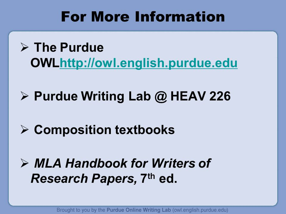 For More Information  The Purdue OWLhttp://owl.english.purdue.eduhttp://owl.english.purdue.edu  Purdue Writing Lab @ HEAV 226  Composition textbook