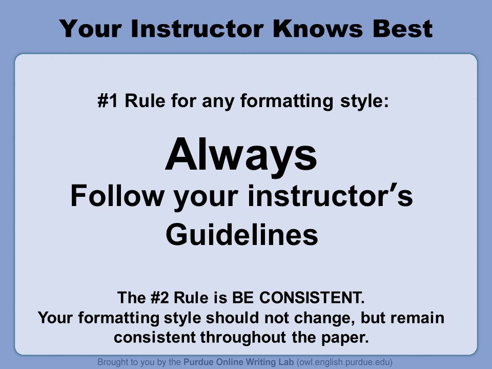 Your Instructor Knows Best #1 Rule for any formatting style: Always Follow your instructor's Guidelines The #2 Rule is BE CONSISTENT. Your formatting