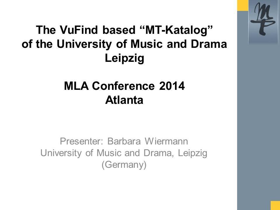 Presenter: Barbara Wiermann University of Music and Drama, Leipzig (Germany) The VuFind based MT-Katalog of the University of Music and Drama Leipzig MLA Conference 2014 Atlanta