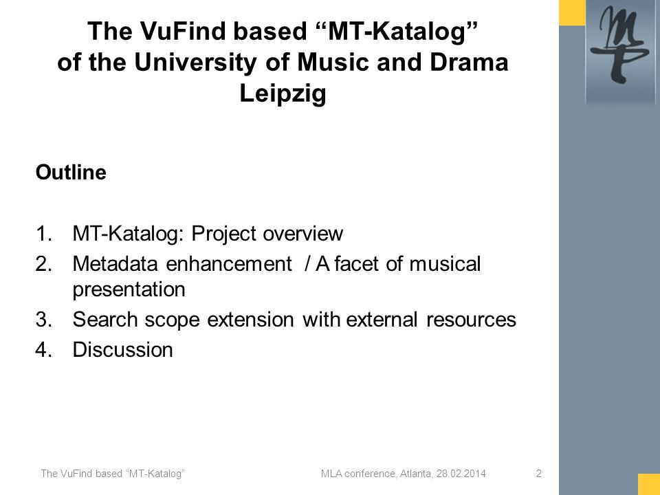 The VuFind based MT-Katalog of the University of Music and Drama Leipzig Outline 1.MT-Katalog: Project overview 2.Metadata enhancement / A facet of musical presentation 3.Search scope extension with external resources 4.Discussion MLA conference, Atlanta, 28.02.2014The VuFind based MT-Katalog 2