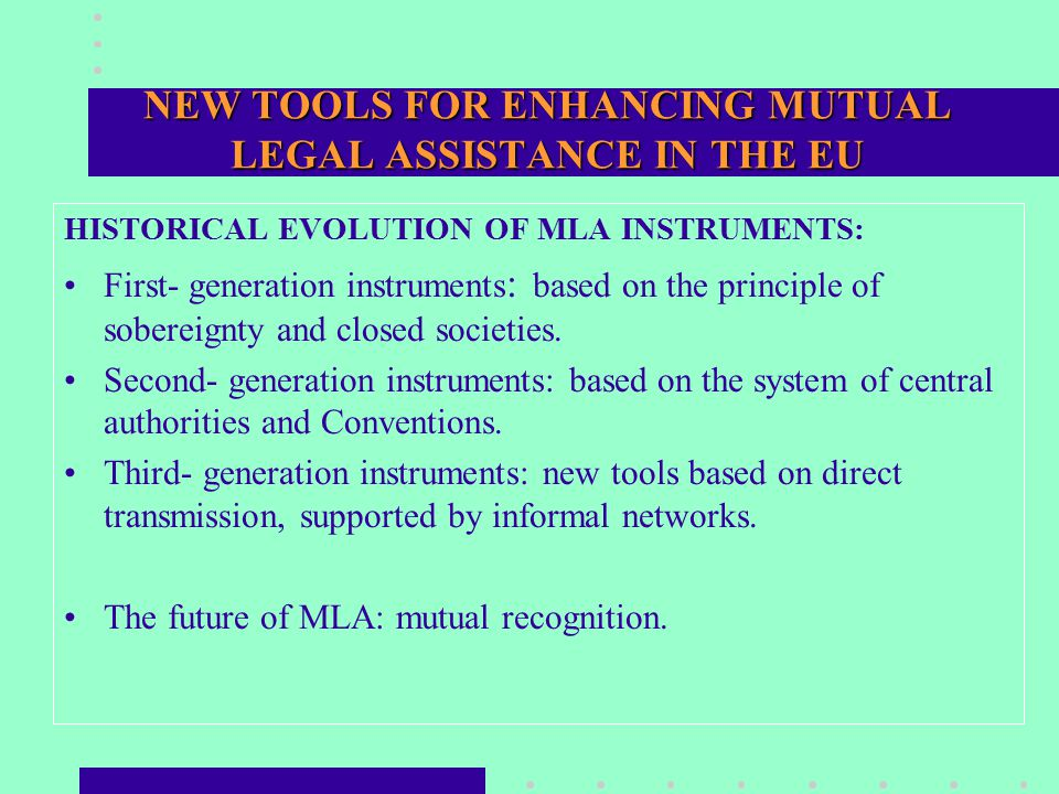 NEW TOOLS FOR ENHANCING MUTUAL LEGAL ASSISTANCE IN THE EU HISTORICAL EVOLUTION OF MLA INSTRUMENTS: First- generation instruments : based on the principle of sobereignty and closed societies.
