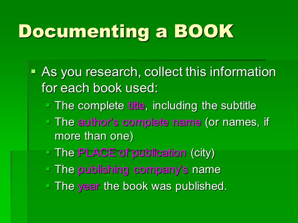 Documenting a BOOK  As you research, collect this information for each book used:  The complete title, including the subtitle  The author's complete name (or names, if more than one)  The PLACE of publication (city)  The publishing company's name  The year the book was published.