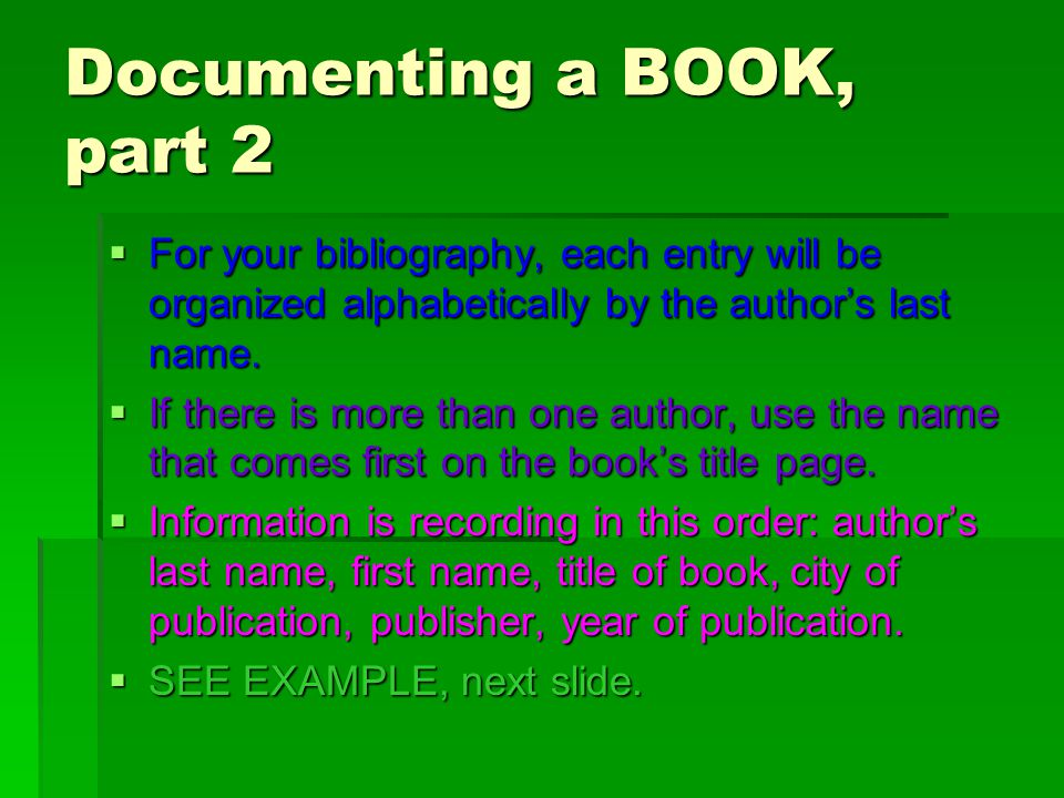 Documenting a BOOK, part 2  For your bibliography, each entry will be organized alphabetically by the author's last name.