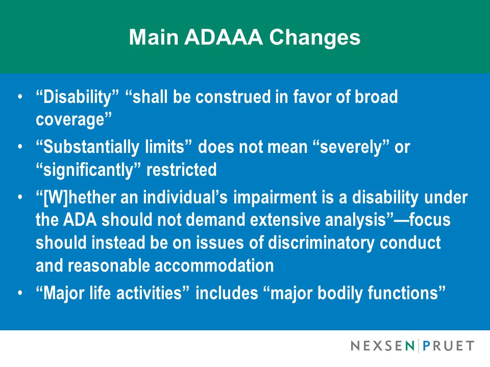 Main ADAAA Changes Disability shall be construed in favor of broad coverage Substantially limits does not mean severely or significantly restricted [W]hether an individual's impairment is a disability under the ADA should not demand extensive analysis —focus should instead be on issues of discriminatory conduct and reasonable accommodation Major life activities includes major bodily functions