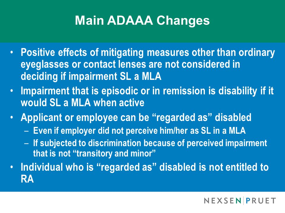 Main ADAAA Changes Positive effects of mitigating measures other than ordinary eyeglasses or contact lenses are not considered in deciding if impairme