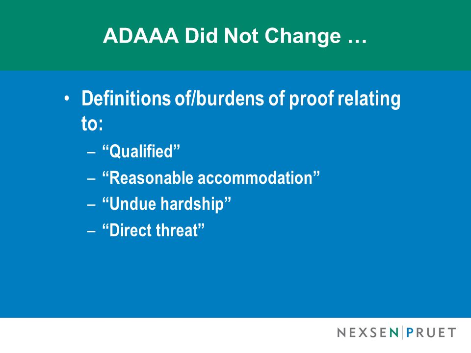 ADAAA Did Not Change … Definitions of/burdens of proof relating to: – Qualified – Reasonable accommodation – Undue hardship – Direct threat