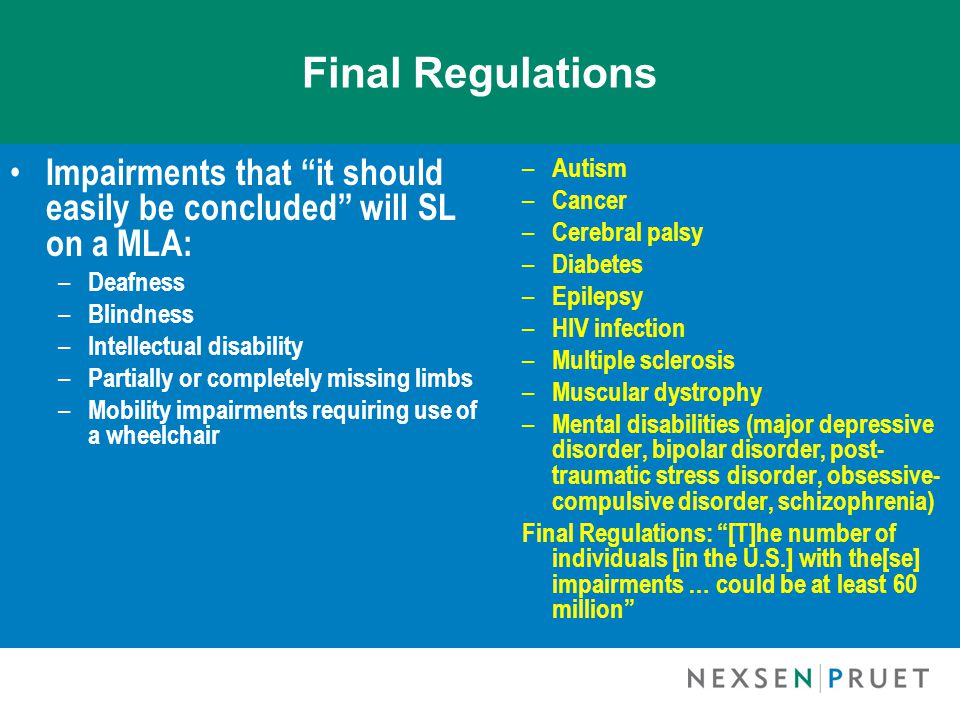 Final Regulations Impairments that it should easily be concluded will SL on a MLA: – Deafness – Blindness – Intellectual disability – Partially or completely missing limbs – Mobility impairments requiring use of a wheelchair – Autism – Cancer – Cerebral palsy – Diabetes – Epilepsy – HIV infection – Multiple sclerosis – Muscular dystrophy – Mental disabilities (major depressive disorder, bipolar disorder, post- traumatic stress disorder, obsessive- compulsive disorder, schizophrenia) Final Regulations: [T]he number of individuals [in the U.S.] with the[se] impairments … could be at least 60 million