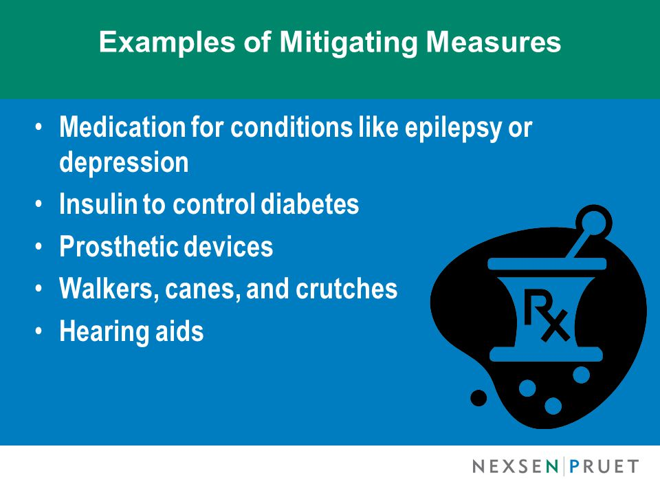 Examples of Mitigating Measures Medication for conditions like epilepsy or depression Insulin to control diabetes Prosthetic devices Walkers, canes, a