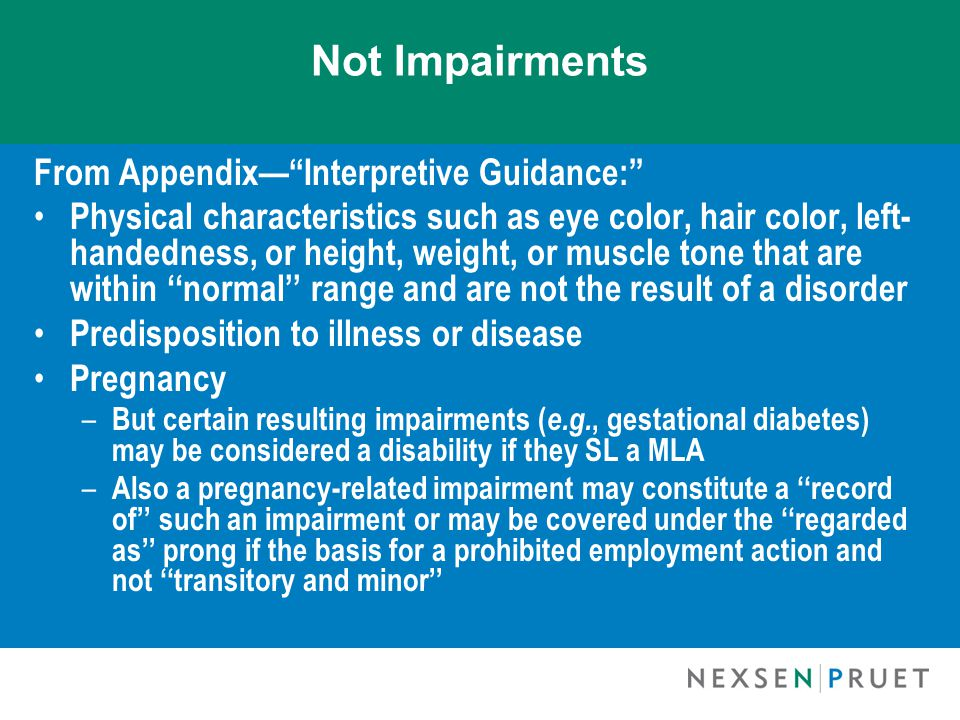 Not Impairments From Appendix— Interpretive Guidance: Physical characteristics such as eye color, hair color, left- handedness, or height, weight, or muscle tone that are within ''normal'' range and are not the result of a disorder Predisposition to illness or disease Pregnancy – But certain resulting impairments ( e.g., gestational diabetes) may be considered a disability if they SL a MLA – Also a pregnancy-related impairment may constitute a ''record of'' such an impairment or may be covered under the ''regarded as'' prong if the basis for a prohibited employment action and not ''transitory and minor''