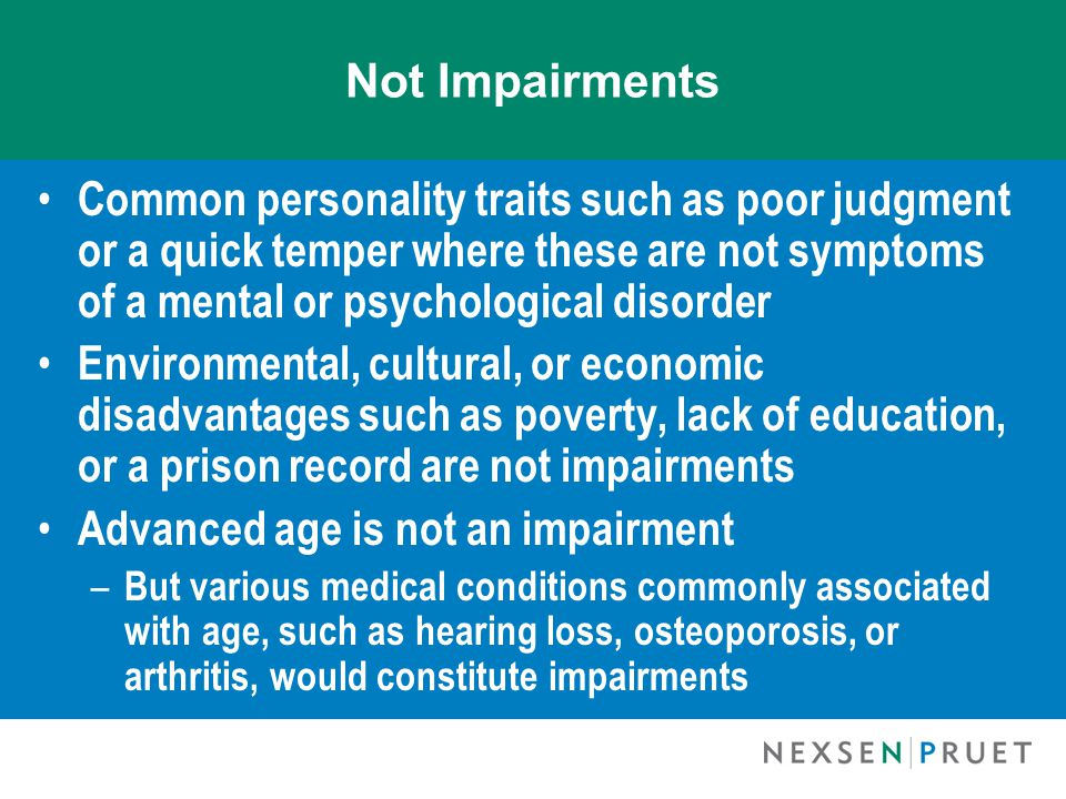 Not Impairments Common personality traits such as poor judgment or a quick temper where these are not symptoms of a mental or psychological disorder Environmental, cultural, or economic disadvantages such as poverty, lack of education, or a prison record are not impairments Advanced age is not an impairment – But various medical conditions commonly associated with age, such as hearing loss, osteoporosis, or arthritis, would constitute impairments