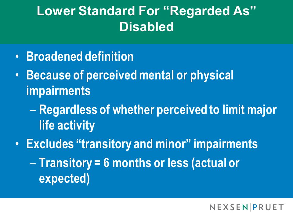 Lower Standard For Regarded As Disabled Broadened definition Because of perceived mental or physical impairments – Regardless of whether perceived to limit major life activity Excludes transitory and minor impairments – Transitory = 6 months or less (actual or expected)