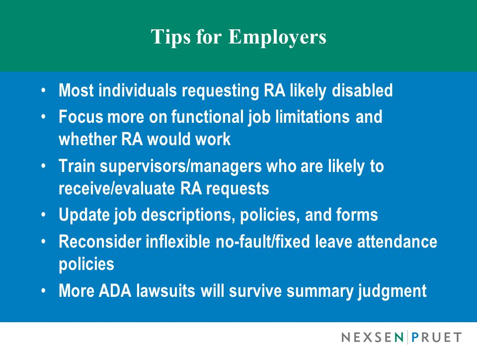 Tips for Employers Most individuals requesting RA likely disabled Focus more on functional job limitations and whether RA would work Train supervisors