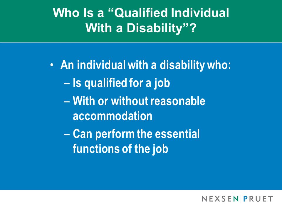 "Who Is a ""Qualified Individual With a Disability""? An individual with a disability who: – Is qualified for a job – With or without reasonable accommod"