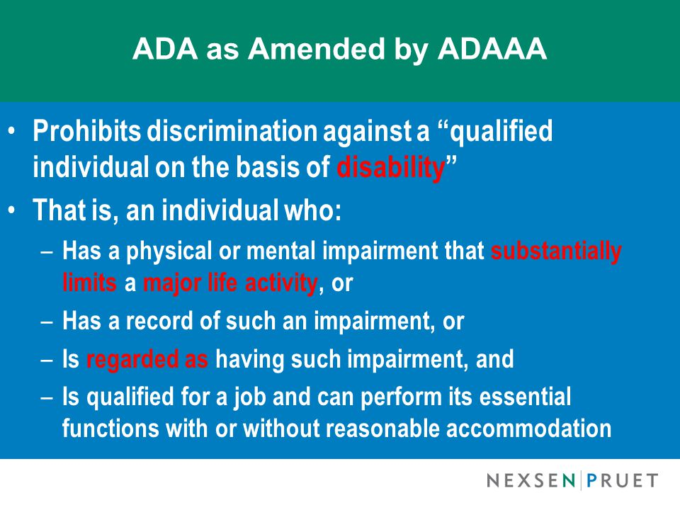ADA as Amended by ADAAA Prohibits discrimination against a qualified individual on the basis of disability That is, an individual who: – Has a physical or mental impairment that substantially limits a major life activity, or – Has a record of such an impairment, or – Is regarded as having such impairment, and – Is qualified for a job and can perform its essential functions with or without reasonable accommodation