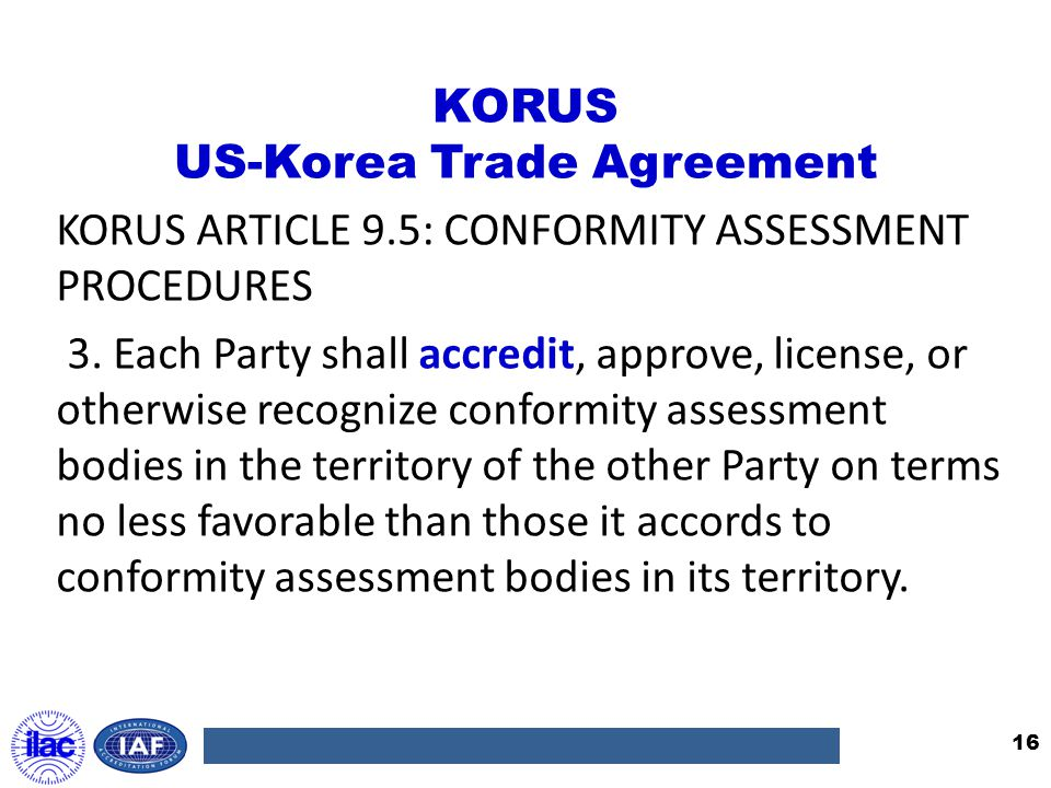 KORUS US-Korea Trade Agreement KORUS ARTICLE 9.5: CONFORMITY ASSESSMENT PROCEDURES 3. Each Party shall accredit, approve, license, or otherwise recogn