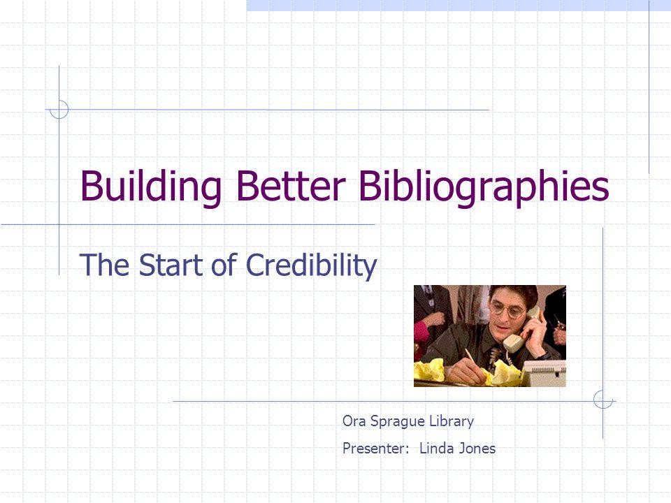 Building Better Bibliographies The Start of Credibility Ora Sprague Library Presenter: Linda Jones