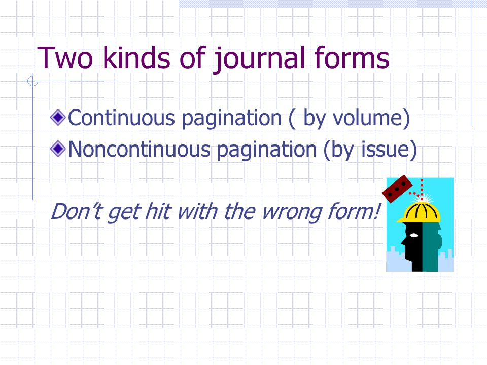 Two kinds of journal forms Continuous pagination ( by volume) Noncontinuous pagination (by issue) Don't get hit with the wrong form!