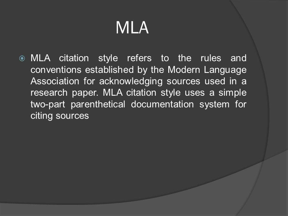 MLA  MLA citation style refers to the rules and conventions established by the Modern Language Association for acknowledging sources used in a research paper.