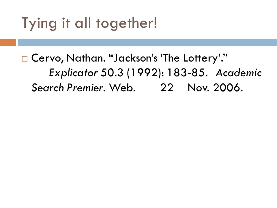 "Tying it all together!  Cervo, Nathan. ""Jackson's 'The Lottery'."" Explicator 50.3 (1992): 183-85. Academic Search Premier. Web. 22 Nov. 2006."