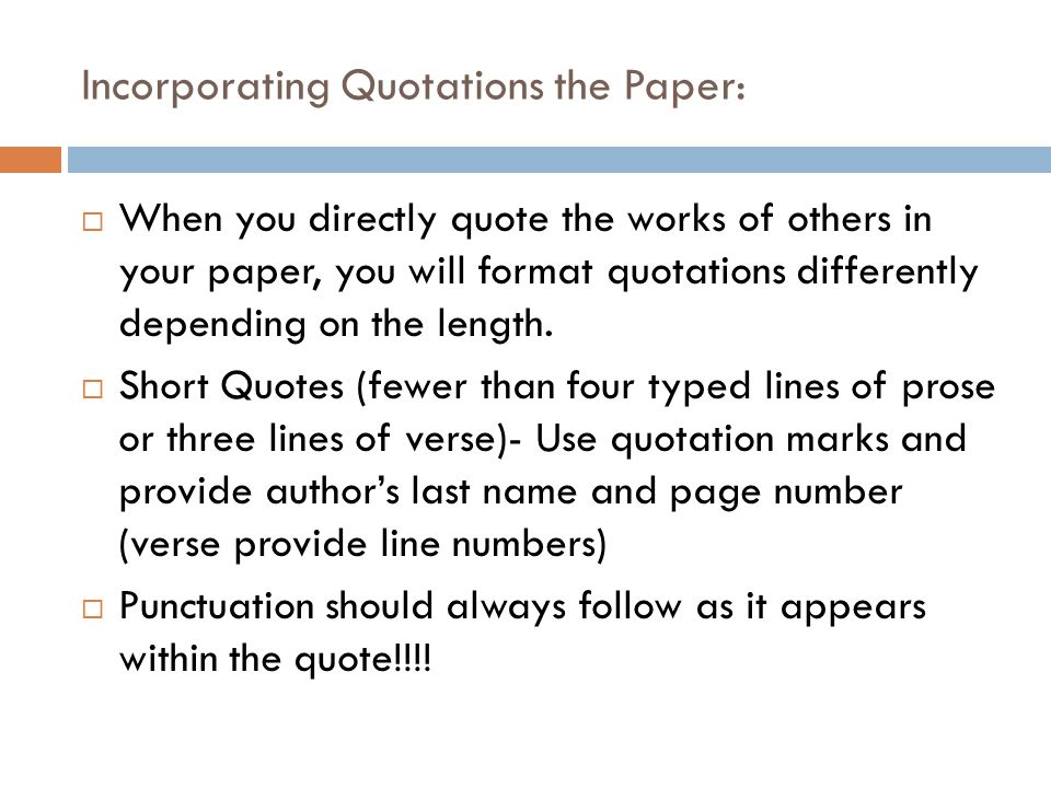 Incorporating Quotations the Paper:  When you directly quote the works of others in your paper, you will format quotations differently depending on the length.