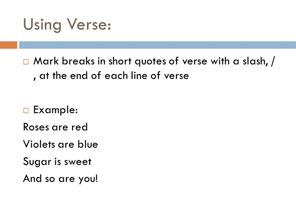 Using Verse:  Mark breaks in short quotes of verse with a slash, /, at the end of each line of verse  Example: Roses are red Violets are blue Sugar