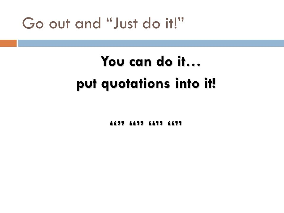 "Go out and ""Just do it!"" You can do it… put quotations into it! """" """" """" """""