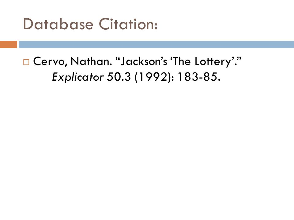 "Database Citation:  Cervo, Nathan. ""Jackson's 'The Lottery'."" Explicator 50.3 (1992): 183-85."
