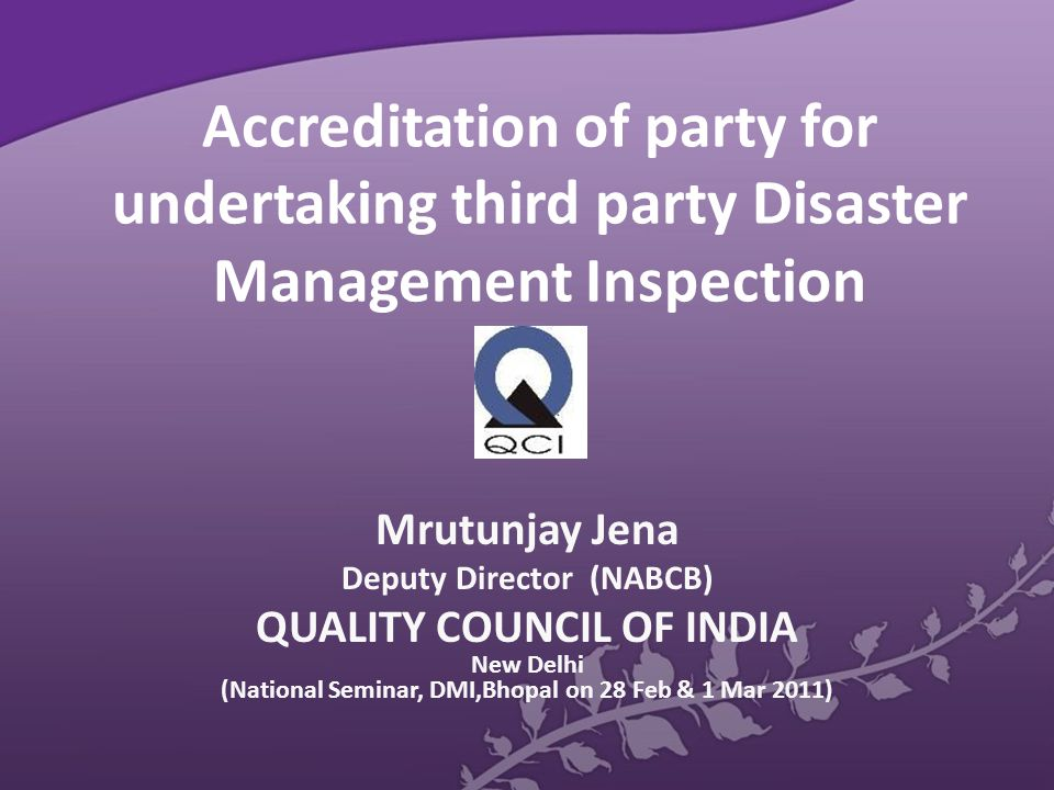 Accreditation of party for undertaking third party Disaster Management Inspection Mrutunjay Jena Deputy Director (NABCB) QUALITY COUNCIL OF INDIA New Delhi (National Seminar, DMI,Bhopal on 28 Feb & 1 Mar 2011)