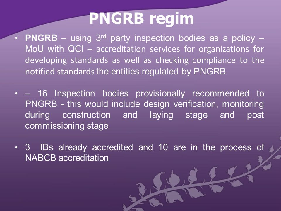 PNGRB regim PNGRB – using 3 rd party inspection bodies as a policy – MoU with QCI – accreditation services for organizations for developing standards as well as checking compliance to the notified standards the entities regulated by PNGRB – 16 Inspection bodies provisionally recommended to PNGRB - this would include design verification, monitoring during construction and laying stage and post commissioning stage 3 IBs already accredited and 10 are in the process of NABCB accreditation