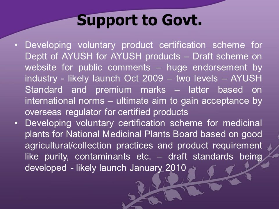 Developing voluntary product certification scheme for Deptt of AYUSH for AYUSH products – Draft scheme on website for public comments – huge endorsement by industry - likely launch Oct 2009 – two levels – AYUSH Standard and premium marks – latter based on international norms – ultimate aim to gain acceptance by overseas regulator for certified products Developing voluntary certification scheme for medicinal plants for National Medicinal Plants Board based on good agricultural/collection practices and product requirement like purity, contaminants etc.