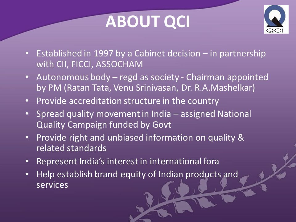 ABOUT QCI Established in 1997 by a Cabinet decision – in partnership with CII, FICCI, ASSOCHAM Autonomous body – regd as society - Chairman appointed by PM (Ratan Tata, Venu Srinivasan, Dr.
