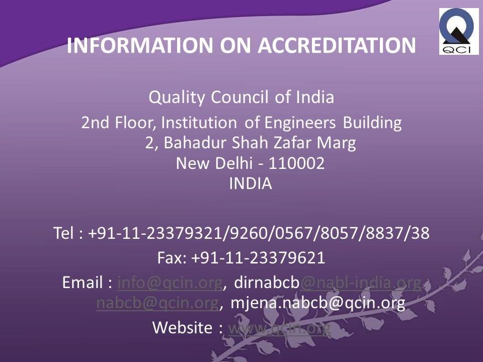 INFORMATION ON ACCREDITATION Quality Council of India 2nd Floor, Institution of Engineers Building 2, Bahadur Shah Zafar Marg New Delhi - 110002 INDIA Tel : +91-11-23379321/9260/0567/8057/8837/38 Fax: +91-11-23379621 Email : info@qcin.org, dirnabcb@nabl-india.org nabcb@qcin.org, mjena.nabcb@qcin.orginfo@qcin.org@nabl-india.org nabcb@qcin.org Website : www.qcin.orgwww.qcin.org