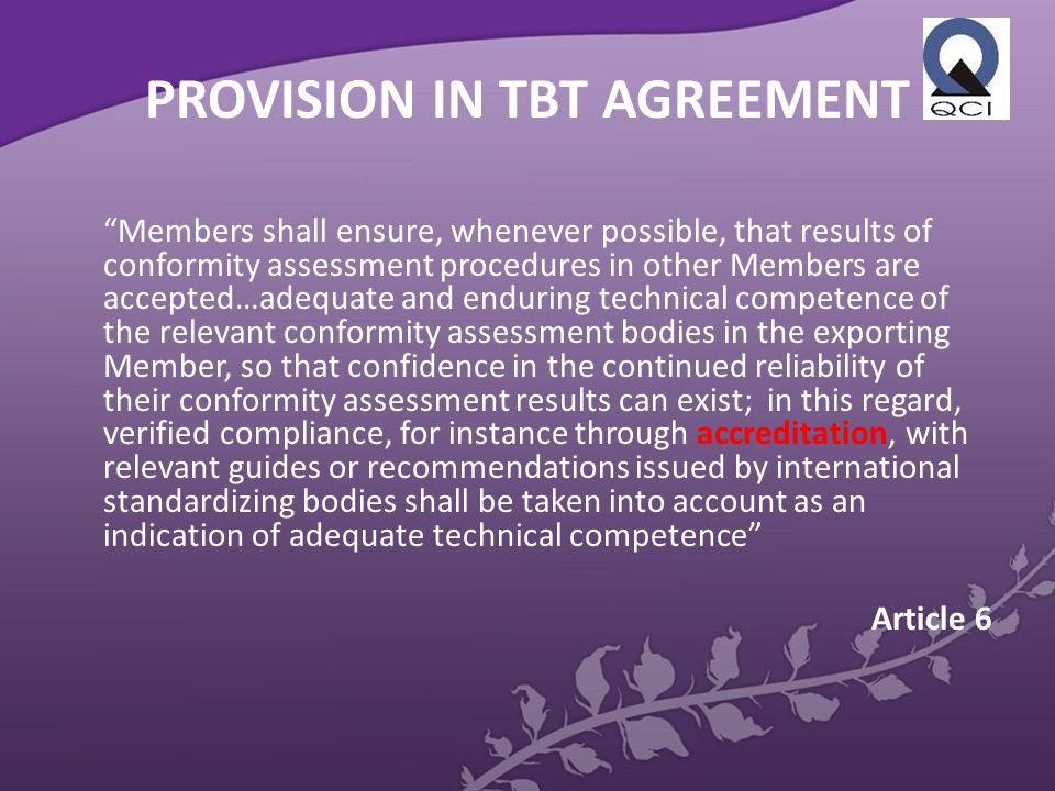 PROVISION IN TBT AGREEMENT Members shall ensure, whenever possible, that results of conformity assessment procedures in other Members are accepted…adequate and enduring technical competence of the relevant conformity assessment bodies in the exporting Member, so that confidence in the continued reliability of their conformity assessment results can exist; in this regard, verified compliance, for instance through accreditation, with relevant guides or recommendations issued by international standardizing bodies shall be taken into account as an indication of adequate technical competence Article 6
