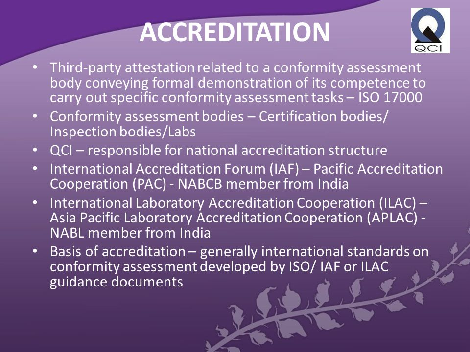 ACCREDITATION Third-party attestation related to a conformity assessment body conveying formal demonstration of its competence to carry out specific conformity assessment tasks – ISO 17000 Conformity assessment bodies – Certification bodies/ Inspection bodies/Labs QCI – responsible for national accreditation structure International Accreditation Forum (IAF) – Pacific Accreditation Cooperation (PAC) - NABCB member from India International Laboratory Accreditation Cooperation (ILAC) – Asia Pacific Laboratory Accreditation Cooperation (APLAC) - NABL member from India Basis of accreditation – generally international standards on conformity assessment developed by ISO/ IAF or ILAC guidance documents