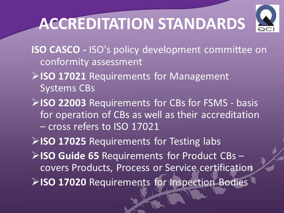 ACCREDITATION STANDARDS ISO CASCO - ISO s policy development committee on conformity assessment  ISO 17021 Requirements for Management Systems CBs  ISO 22003 Requirements for CBs for FSMS - basis for operation of CBs as well as their accreditation – cross refers to ISO 17021  ISO 17025 Requirements for Testing labs  ISO Guide 65 Requirements for Product CBs – covers Products, Process or Service certification  ISO 17020 Requirements for Inspection Bodies