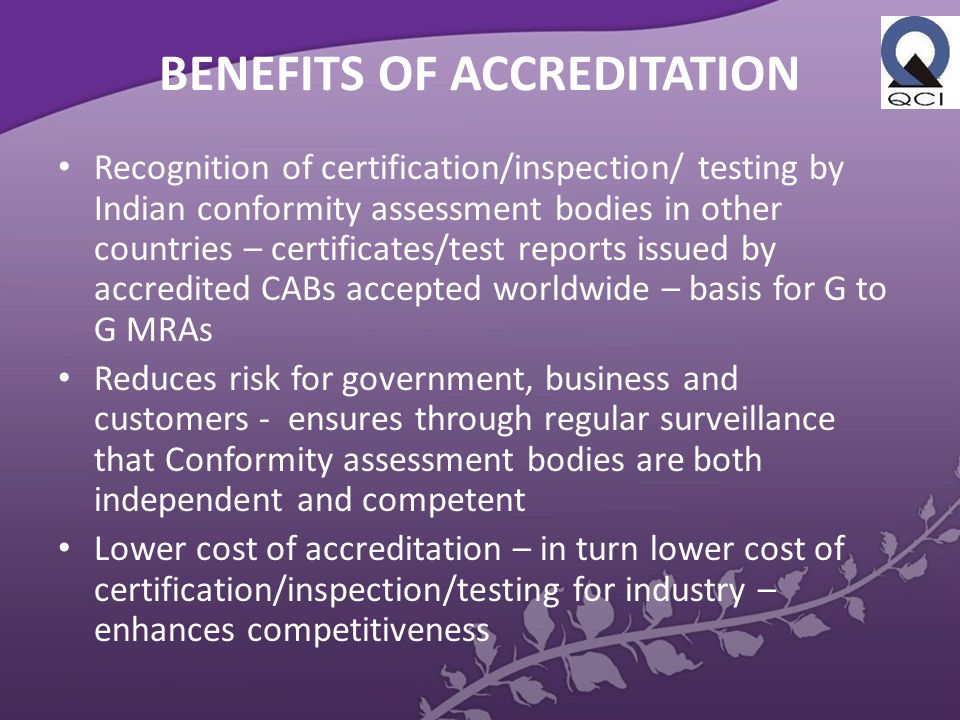 BENEFITS OF ACCREDITATION Recognition of certification/inspection/ testing by Indian conformity assessment bodies in other countries – certificates/test reports issued by accredited CABs accepted worldwide – basis for G to G MRAs Reduces risk for government, business and customers - ensures through regular surveillance that Conformity assessment bodies are both independent and competent Lower cost of accreditation – in turn lower cost of certification/inspection/testing for industry – enhances competitiveness